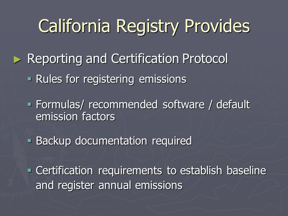 California Registry Provides ► Reporting and Certification Protocol  Rules for registering emissions  Formulas/ recommended software / default emission factors  Backup documentation required  Certification requirements to establish baseline and register annual emissions