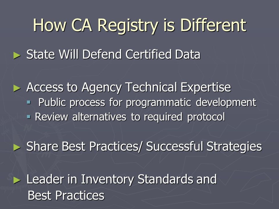 How CA Registry is Different ► State Will Defend Certified Data ► Access to Agency Technical Expertise  Public process for programmatic development  Review alternatives to required protocol ► Share Best Practices/ Successful Strategies ► Leader in Inventory Standards and Best Practices Best Practices