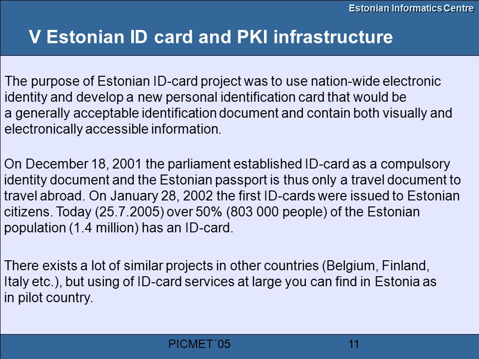 Estonian Informatics Centre PICMET´0511 V Estonian ID card and PKI infrastructure The purpose of Estonian ID-card project was to use nation-wide electronic identity and develop a new personal identification card that would be a generally acceptable identification document and contain both visually and electronically accessible information.