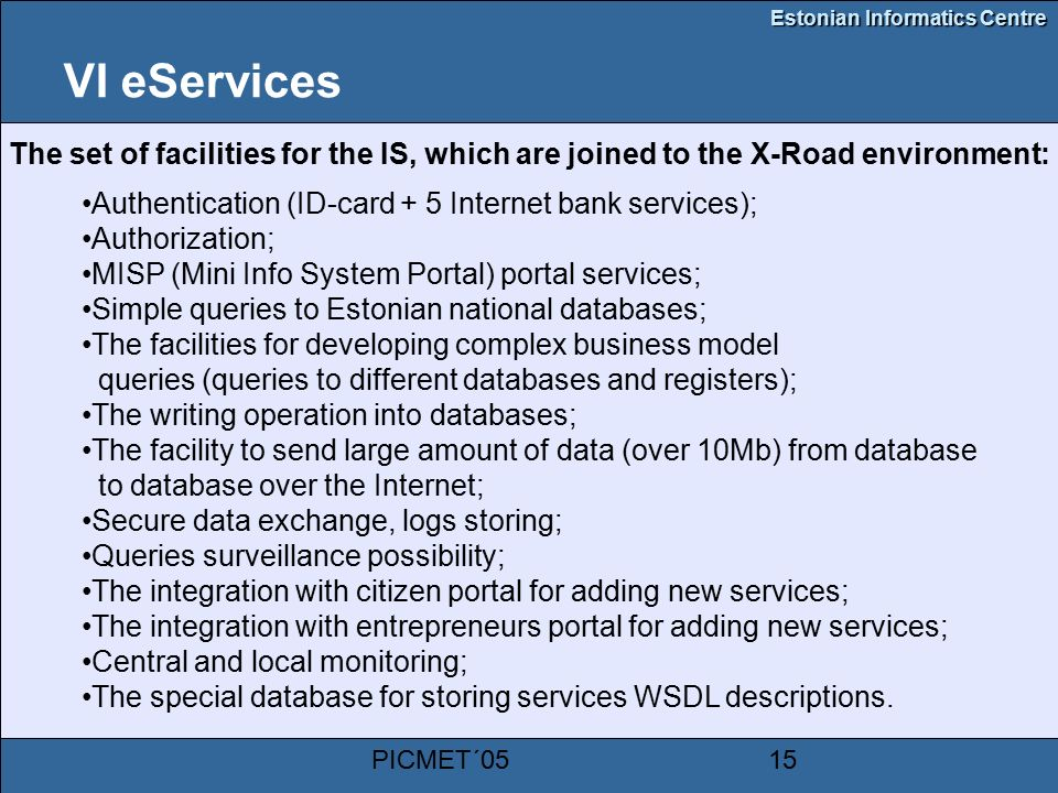 Estonian Informatics Centre PICMET´0515 VI eServices The set of facilities for the IS, which are joined to the X-Road environment: Authentication (ID-card + 5 Internet bank services); Authorization; MISP (Mini Info System Portal) portal services; Simple queries to Estonian national databases; The facilities for developing complex business model queries (queries to different databases and registers); The writing operation into databases; The facility to send large amount of data (over 10Mb) from database to database over the Internet; Secure data exchange, logs storing; Queries surveillance possibility; The integration with citizen portal for adding new services; The integration with entrepreneurs portal for adding new services; Central and local monitoring; The special database for storing services WSDL descriptions.