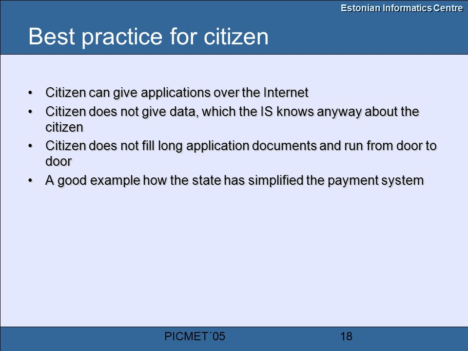 Estonian Informatics Centre PICMET´0518 Best practice for citizen Citizen can give applications over the InternetCitizen can give applications over the Internet Citizen does not give data, which the IS knows anyway about the citizenCitizen does not give data, which the IS knows anyway about the citizen Citizen does not fill long application documents and run from door to doorCitizen does not fill long application documents and run from door to door A good example how the state has simplified the payment systemA good example how the state has simplified the payment system