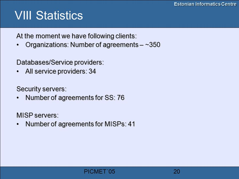 Estonian Informatics Centre PICMET´0520 VIII Statistics At the moment we have following clients: Organizations: Number of agreements – ~350Organizations: Number of agreements – ~350 Databases/Service providers: All service providers: 34All service providers: 34 Security servers: Number of agreements for SS: 76Number of agreements for SS: 76 MISP servers: Number of agreements for MISPs: 41Number of agreements for MISPs: 41
