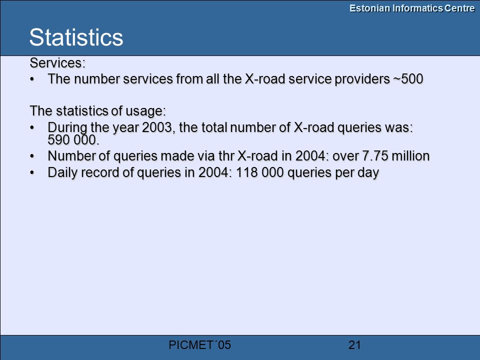 Estonian Informatics Centre PICMET´0521 Statistics Services: The number services from all the X-road service providers ~500The number services from all the X-road service providers ~500 The statistics of usage: During the year 2003, the total number of X-road queries was: During the year 2003, the total number of X-road queries was: