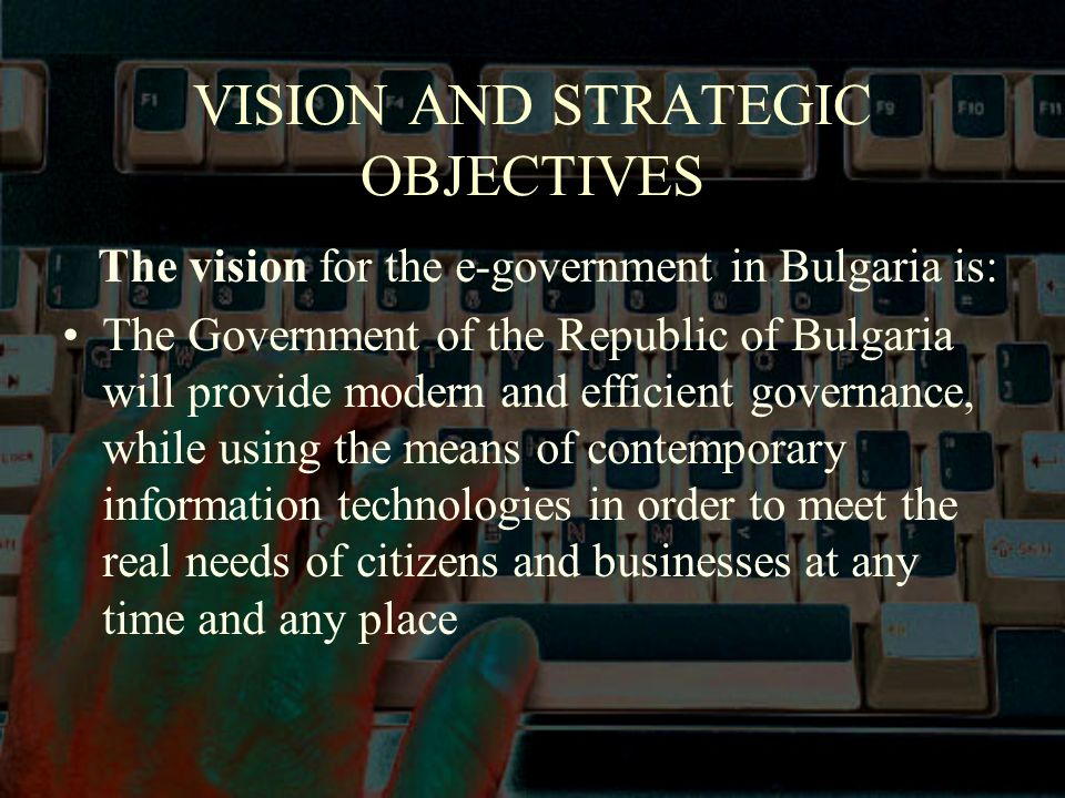 VISION AND STRATEGIC OBJECTIVES The vision for the e-government in Bulgaria is: The Government of the Republic of Bulgaria will provide modern and efficient governance, while using the means of contemporary information technologies in order to meet the real needs of citizens and businesses at any time and any place