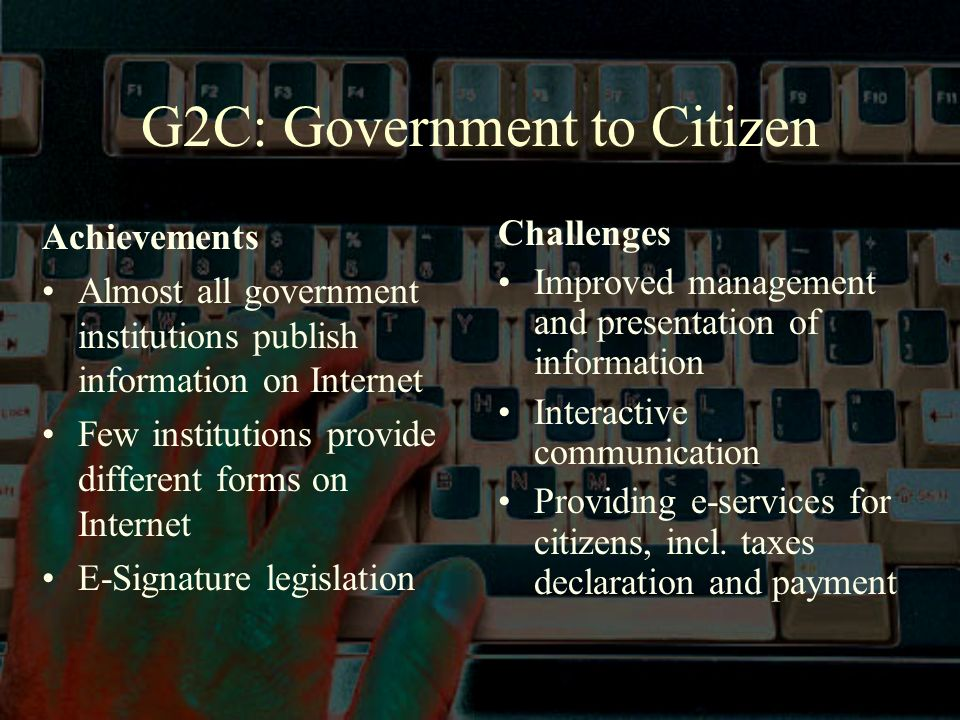 G2C: Government to Citizen Achievements Almost all government institutions publish information on Internet Few institutions provide different forms on Internet E-Signature legislation Challenges Improved management and presentation of information Interactive communication Providing e-services for citizens, incl.