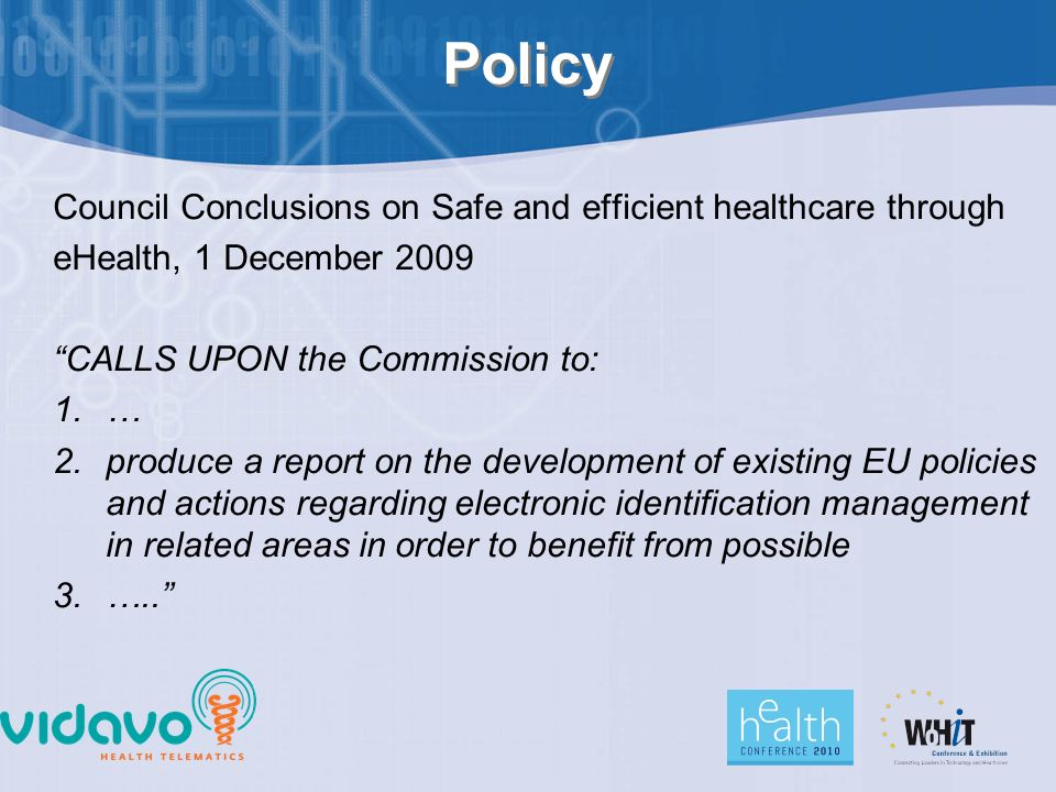 Policy Council Conclusions on Safe and efficient healthcare through eHealth, 1 December 2009 CALLS UPON the Commission to: 1.… 2.produce a report on the development of existing EU policies and actions regarding electronic identification management in related areas in order to benefit from possible 3.…..