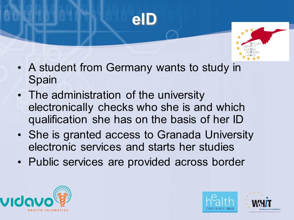 eID A student from Germany wants to study in Spain The administration of the university electronically checks who she is and which qualification she has on the basis of her ID She is granted access to Granada University electronic services and starts her studies Public services are provided across border