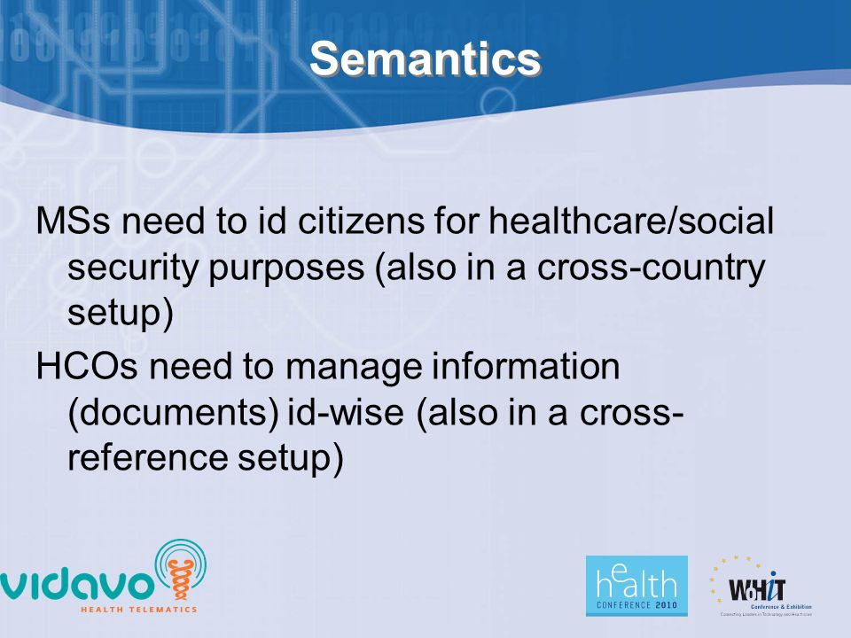 Semantics MSs need to id citizens for healthcare/social security purposes (also in a cross-country setup) HCOs need to manage information (documents) id-wise (also in a cross- reference setup)