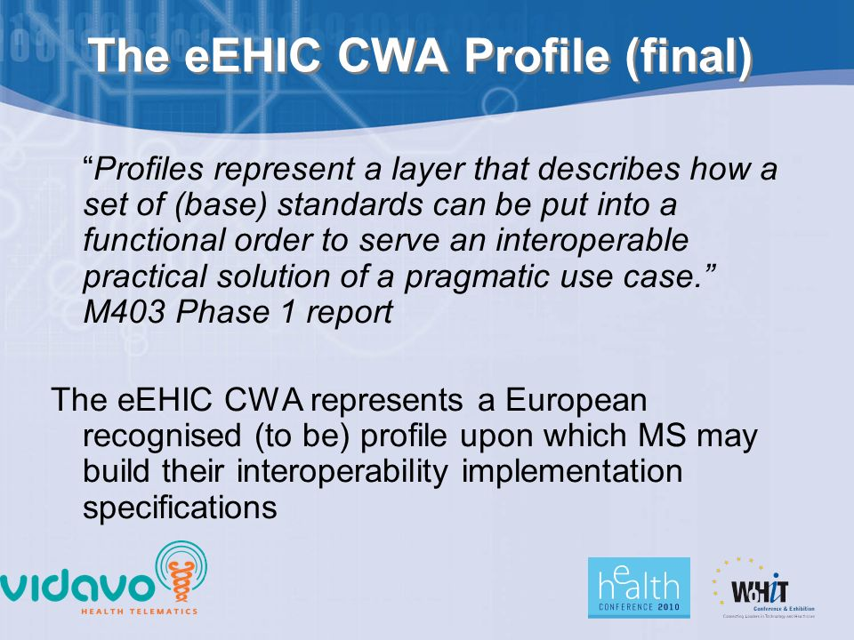 The eEHIC CWA Profile (final) Profiles represent a layer that describes how a set of (base) standards can be put into a functional order to serve an interoperable practical solution of a pragmatic use case. M403 Phase 1 report The eEHIC CWA represents a European recognised (to be) profile upon which MS may build their interoperability implementation specifications