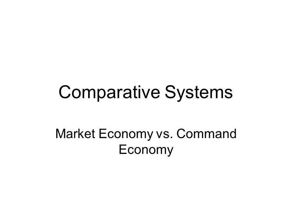 Comparative Systems Market Economy vs. Command Economy