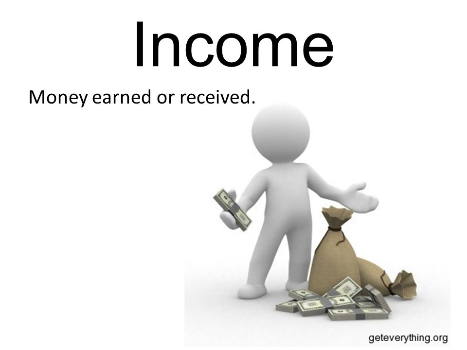 Income Money earned or received.