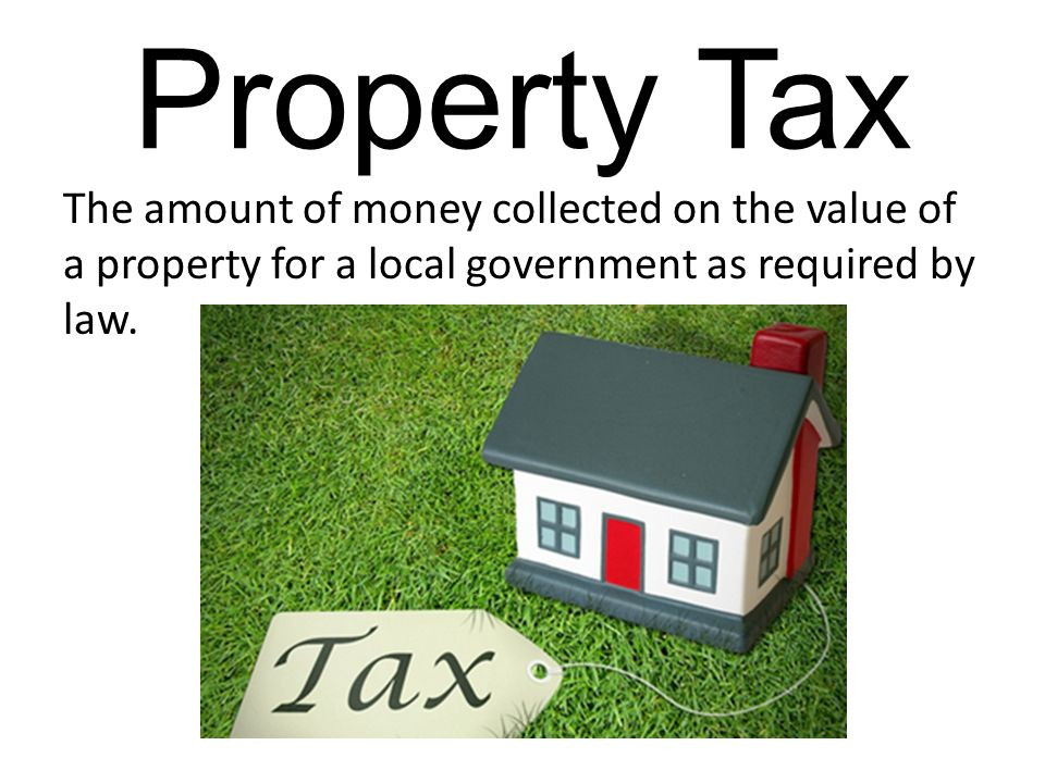 Property Tax The amount of money collected on the value of a property for a local government as required by law.