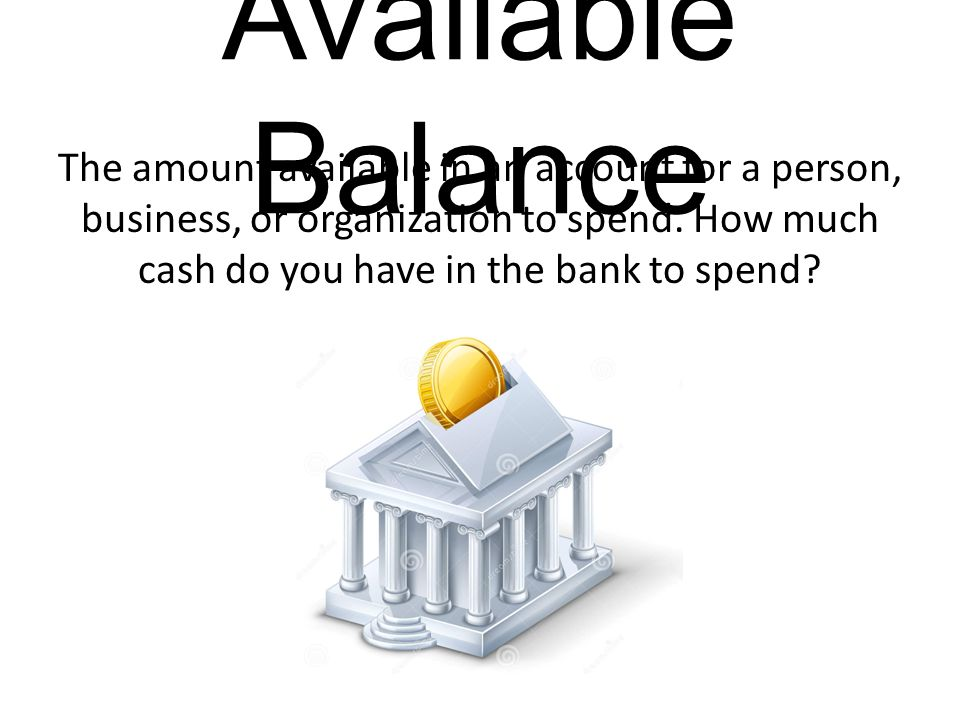 Available Balance The amount available in an account for a person, business, or organization to spend.