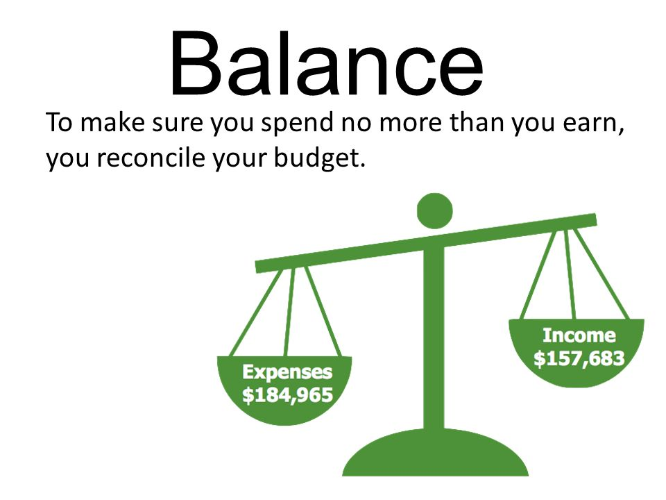 Balance To make sure you spend no more than you earn, you reconcile your budget.