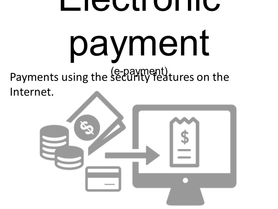 Electronic payment (e-payment) Payments using the security features on the Internet.