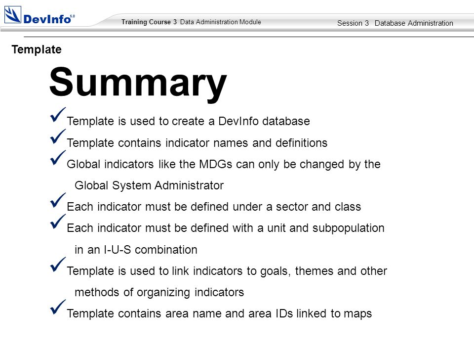 Training Course 2 User Module Training Course 3 Data Administration Module Template is used to create a DevInfo database Template contains indicator names and definitions Global indicators like the MDGs can only be changed by the Global System Administrator Each indicator must be defined under a sector and class Each indicator must be defined with a unit and subpopulation in an I-U-S combination Template is used to link indicators to goals, themes and other methods of organizing indicators Template contains area name and area IDs linked to maps Summary Session 3 Database Administration Template