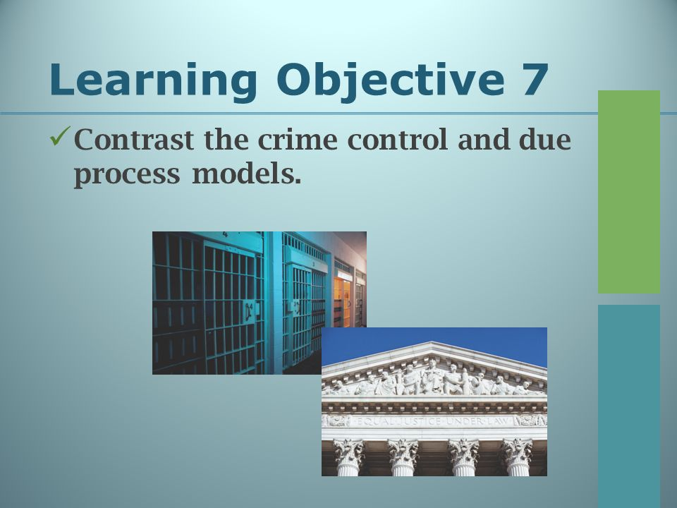 Learning Objective 7 Contrast the crime control and due process models.