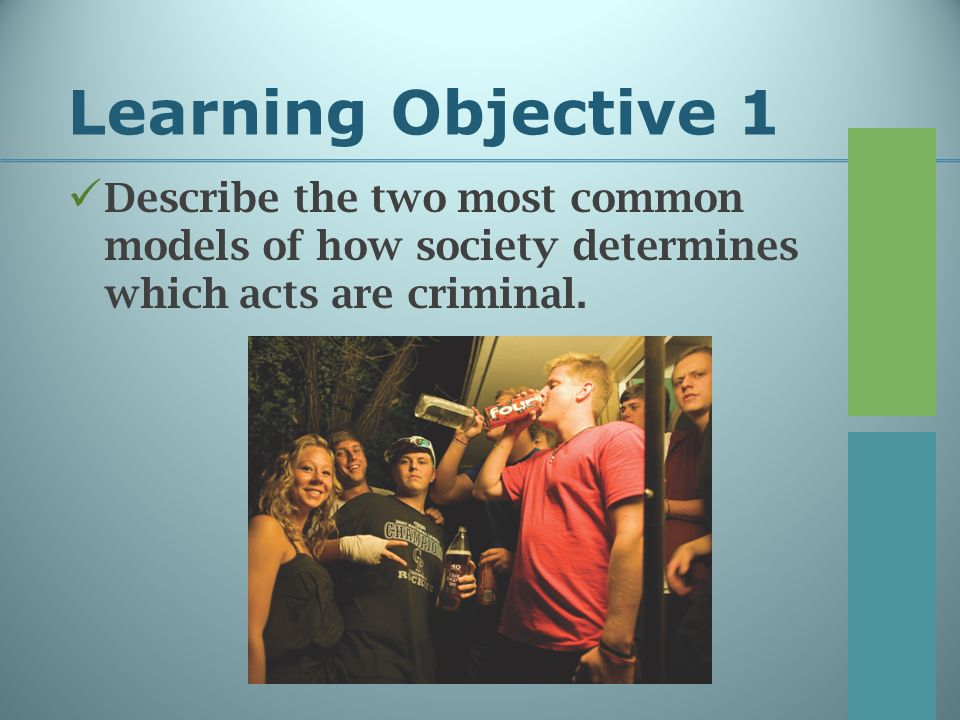 Learning Objective 1 Describe the two most common models of how society determines which acts are criminal.