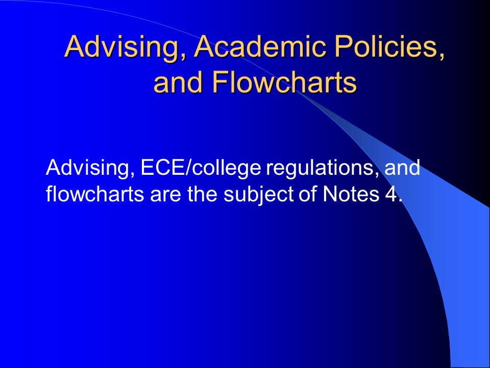 Advising, Academic Policies, and Flowcharts Advising, ECE/college regulations, and flowcharts are the subject of Notes 4.