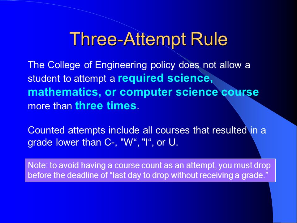 Three-Attempt Rule The College of Engineering policy does not allow a student to attempt a required science, mathematics, or computer science course more than three times.