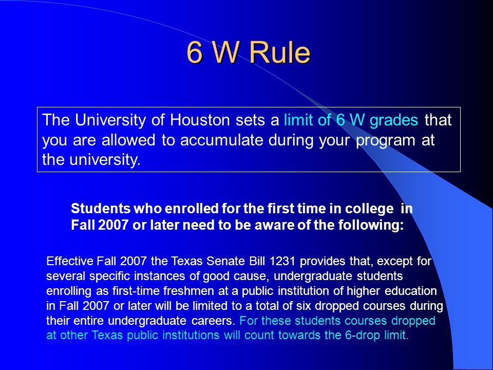 6 W Rule The University of Houston sets a limit of 6 W grades that you are allowed to accumulate during your program at the university.