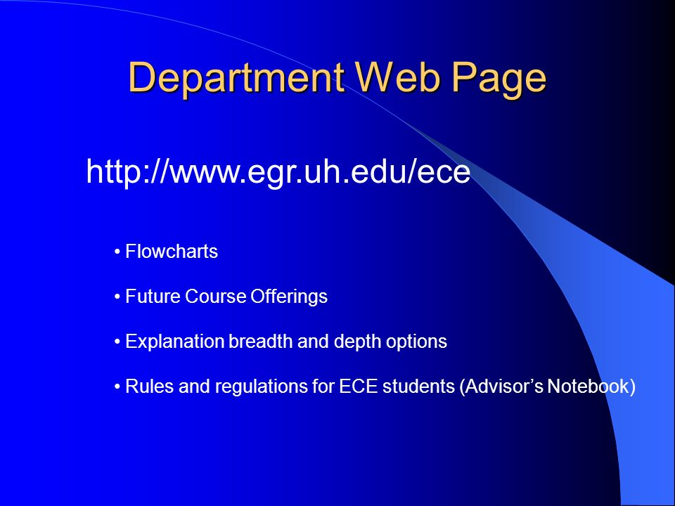 Department Web Page   Flowcharts Future Course Offerings Explanation breadth and depth options Rules and regulations for ECE students (Advisor's Notebook)