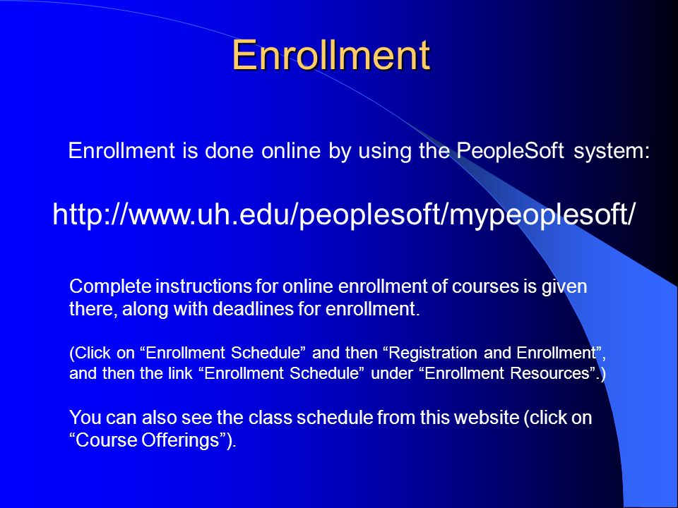 Enrollment   Enrollment is done online by using the PeopleSoft system: Complete instructions for online enrollment of courses is given there, along with deadlines for enrollment.