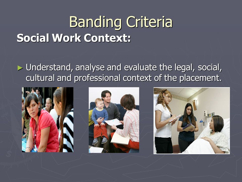 Banding Criteria Social Work Context: ► Understand, analyse and evaluate the legal, social, cultural and professional context of the placement.