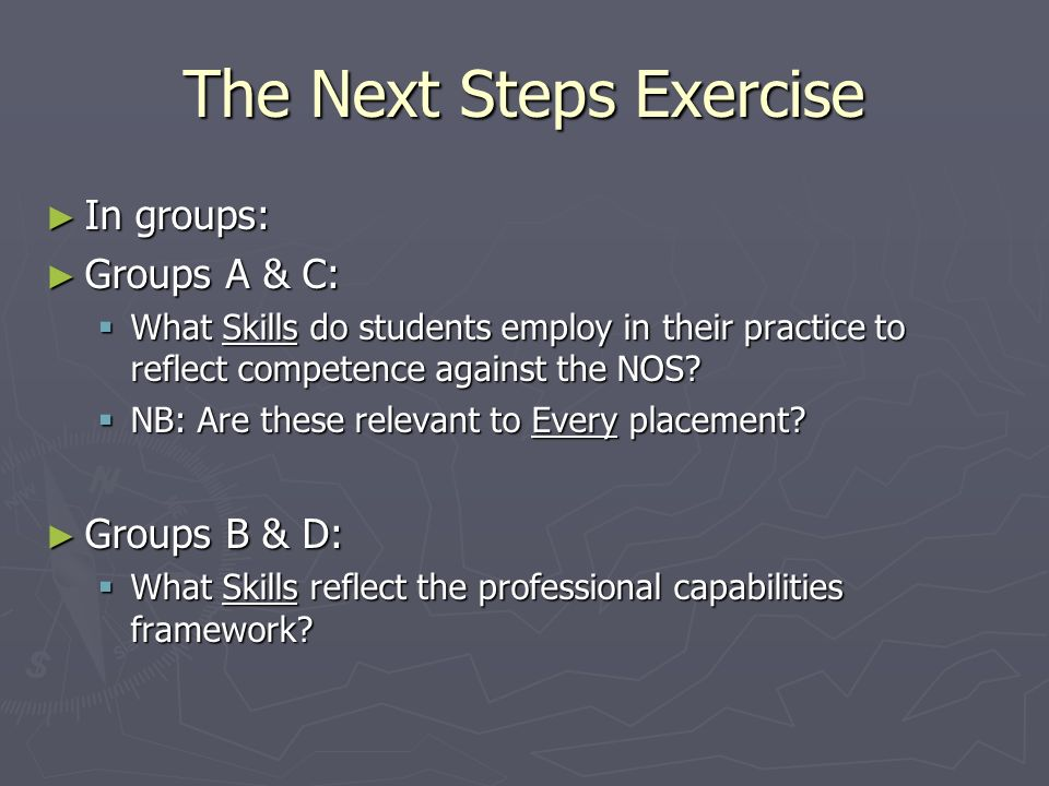 The Next Steps Exercise ► In groups: ► Groups A & C:  What Skills do students employ in their practice to reflect competence against the NOS.