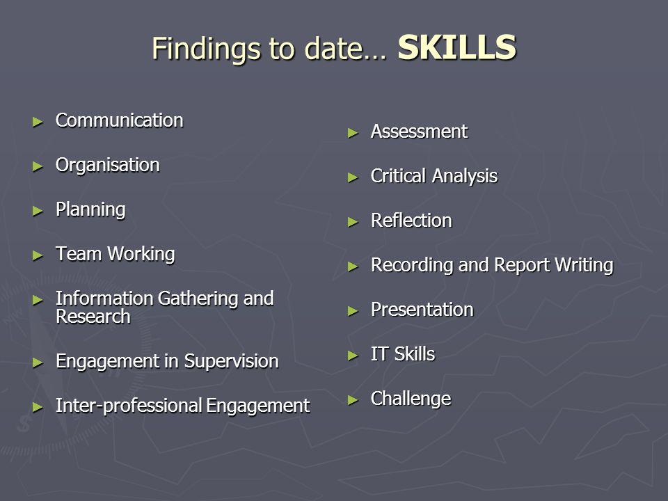 Findings to date… SKILLS ► Communication ► Organisation ► Planning ► Team Working ► Information Gathering and Research ► Engagement in Supervision ► Inter-professional Engagement ► Assessment ► Critical Analysis ► Reflection ► Recording and Report Writing ► Presentation ► IT Skills ► Challenge