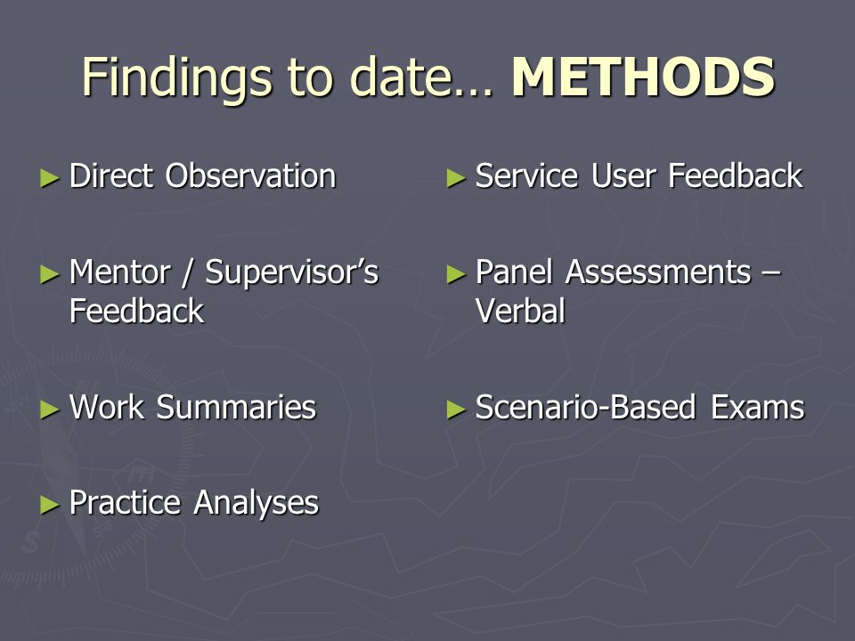 Findings to date… METHODS ► Direct Observation ► Mentor / Supervisor's Feedback ► Work Summaries ► Practice Analyses ► Service User Feedback ► Panel Assessments – Verbal ► Scenario-Based Exams