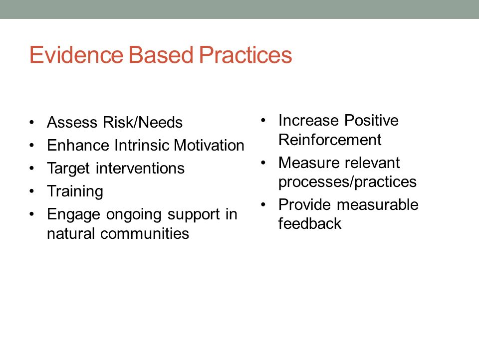 Evidence Based Practices Assess Risk/Needs Enhance Intrinsic Motivation Target interventions Training Engage ongoing support in natural communities Increase Positive Reinforcement Measure relevant processes/practices Provide measurable feedback
