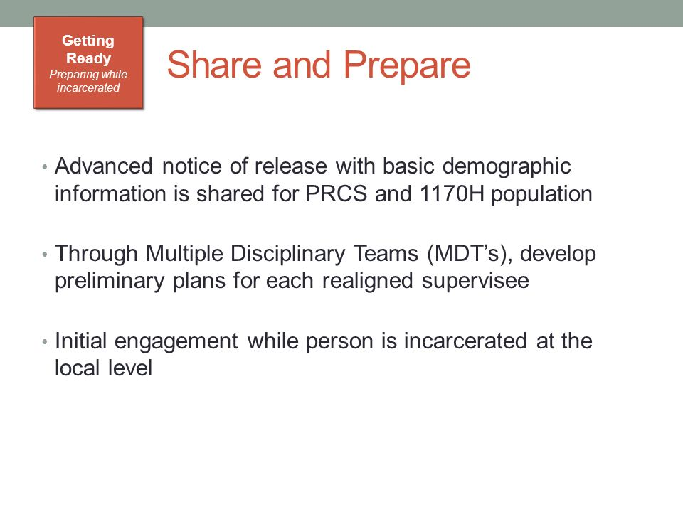 Share and Prepare Advanced notice of release with basic demographic information is shared for PRCS and 1170H population Through Multiple Disciplinary Teams (MDT's), develop preliminary plans for each realigned supervisee Initial engagement while person is incarcerated at the local level Getting Ready Preparing while incarcerated Getting Ready Preparing while incarcerated