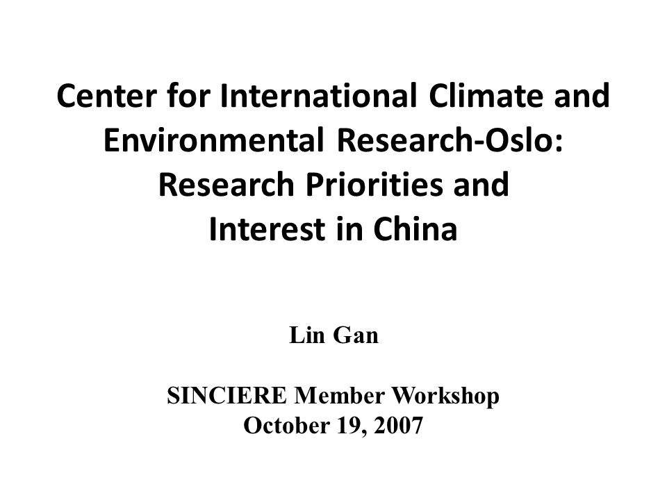 Center for International Climate and Environmental Research-Oslo: Research Priorities and Interest in China Lin Gan SINCIERE Member Workshop October 19, 2007