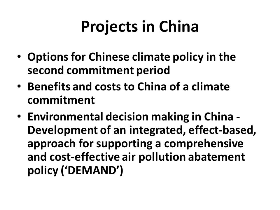 Projects in China Options for Chinese climate policy in the second commitment period Benefits and costs to China of a climate commitment Environmental decision making in China - Development of an integrated, effect-based, approach for supporting a comprehensive and cost-effective air pollution abatement policy ('DEMAND')