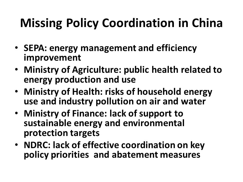Missing Policy Coordination in China SEPA: energy management and efficiency improvement Ministry of Agriculture: public health related to energy production and use Ministry of Health: risks of household energy use and industry pollution on air and water Ministry of Finance: lack of support to sustainable energy and environmental protection targets NDRC: lack of effective coordination on key policy priorities and abatement measures
