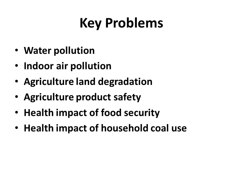 Key Problems Water pollution Indoor air pollution Agriculture land degradation Agriculture product safety Health impact of food security Health impact of household coal use