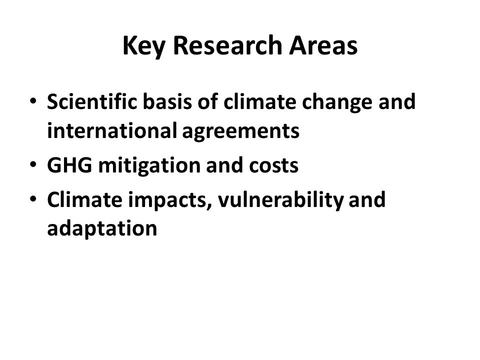 Key Research Areas Scientific basis of climate change and international agreements GHG mitigation and costs Climate impacts, vulnerability and adaptation