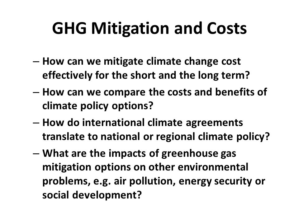 GHG Mitigation and Costs – How can we mitigate climate change cost effectively for the short and the long term.