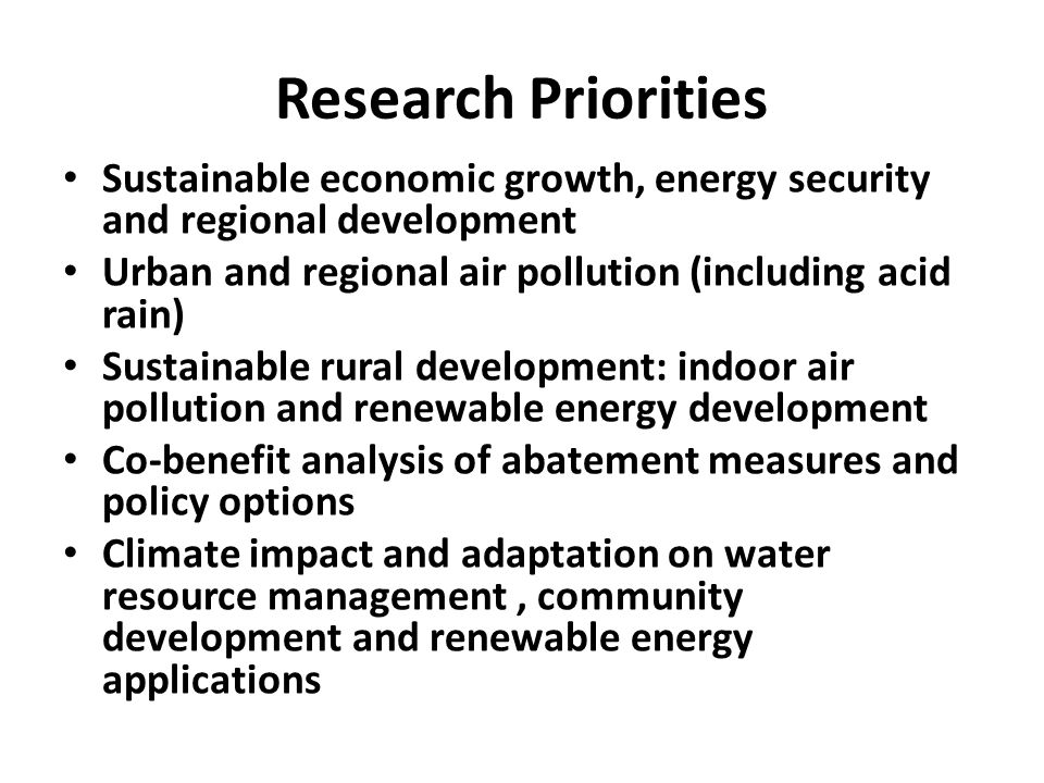 Research Priorities Sustainable economic growth, energy security and regional development Urban and regional air pollution (including acid rain) Sustainable rural development: indoor air pollution and renewable energy development Co-benefit analysis of abatement measures and policy options Climate impact and adaptation on water resource management, community development and renewable energy applications