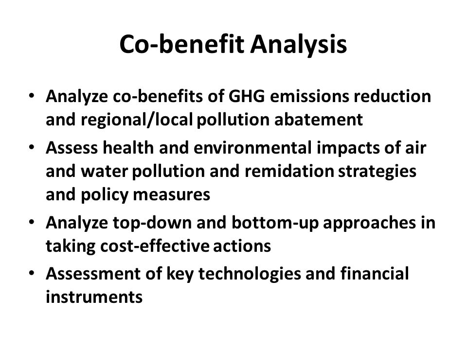 Co-benefit Analysis Analyze co-benefits of GHG emissions reduction and regional/local pollution abatement Assess health and environmental impacts of air and water pollution and remidation strategies and policy measures Analyze top-down and bottom-up approaches in taking cost-effective actions Assessment of key technologies and financial instruments