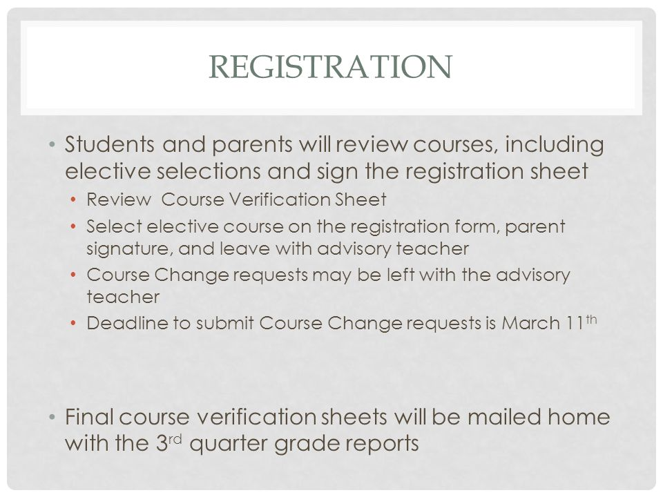 REGISTRATION Students and parents will review courses, including elective selections and sign the registration sheet Review Course Verification Sheet Select elective course on the registration form, parent signature, and leave with advisory teacher Course Change requests may be left with the advisory teacher Deadline to submit Course Change requests is March 11 th Final course verification sheets will be mailed home with the 3 rd quarter grade reports