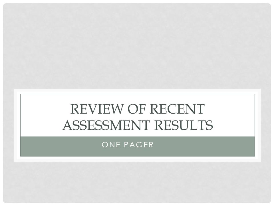 REVIEW OF RECENT ASSESSMENT RESULTS ONE PAGER