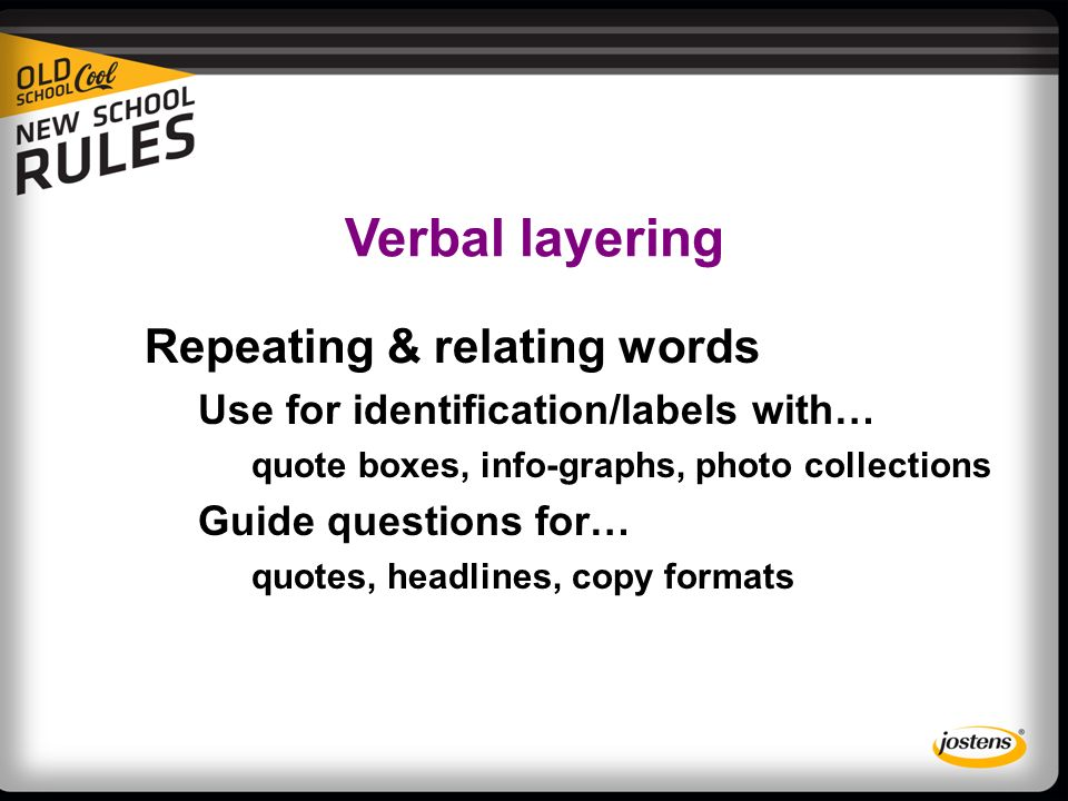 Verbal layering Repeating & relating words Use for identification/labels with… quote boxes, info-graphs, photo collections Guide questions for… quotes, headlines, copy formats