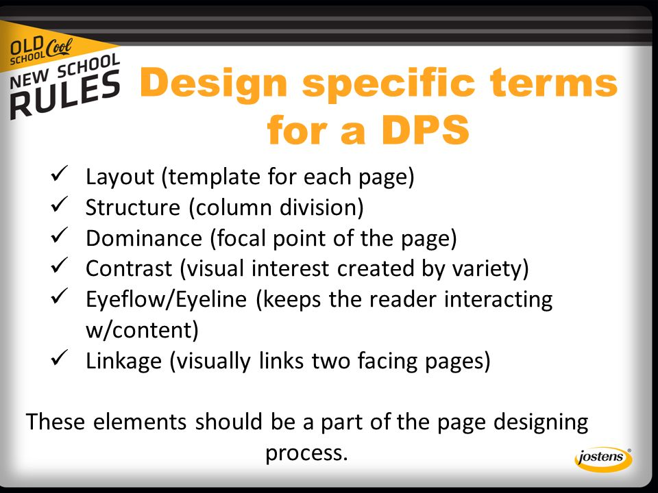 Design specific terms for a DPS Layout (template for each page) Structure (column division) Dominance (focal point of the page) Contrast (visual interest created by variety) Eyeflow/Eyeline (keeps the reader interacting w/content) Linkage (visually links two facing pages) These elements should be a part of the page designing process.