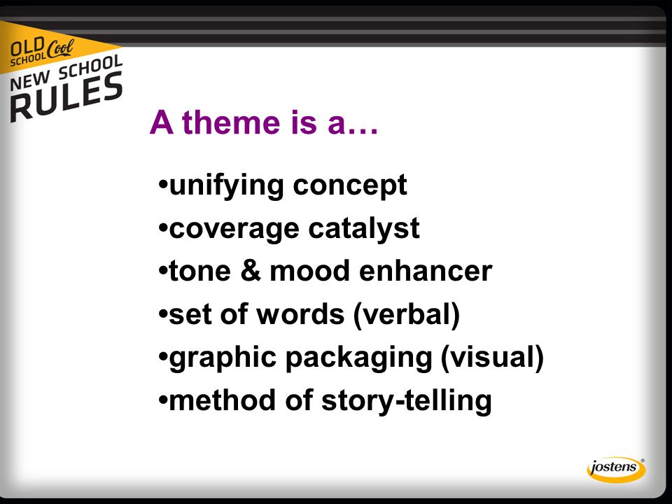 A theme is a… unifying concept coverage catalyst tone & mood enhancer set of words (verbal) graphic packaging (visual) method of story-telling