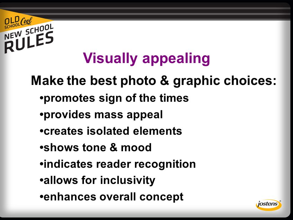 Visually appealing Make the best photo & graphic choices: promotes sign of the times provides mass appeal creates isolated elements shows tone & mood indicates reader recognition allows for inclusivity enhances overall concept