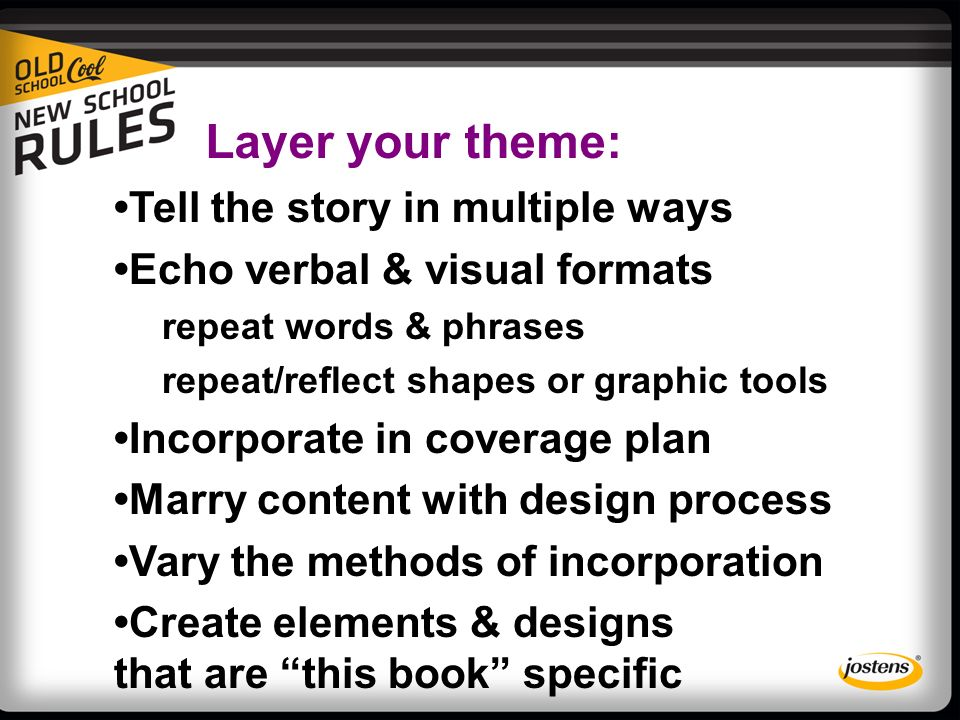 Layer your theme: Tell the story in multiple ways Echo verbal & visual formats repeat words & phrases repeat/reflect shapes or graphic tools Incorporate in coverage plan Marry content with design process Vary the methods of incorporation Create elements & designs that are this book specific