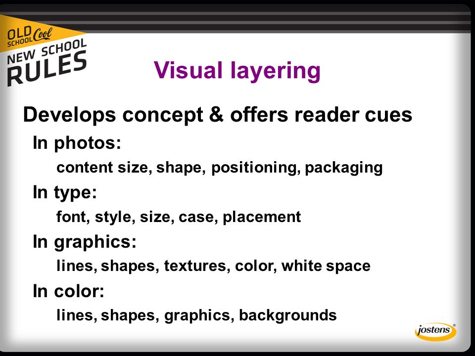 Visual layering Develops concept & offers reader cues In photos: content size, shape, positioning, packaging In type: font, style, size, case, placement In graphics: lines, shapes, textures, color, white space In color: lines, shapes, graphics, backgrounds