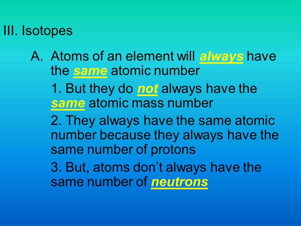 III. Isotopes A.Atoms of an element will always have the same atomic number 1.
